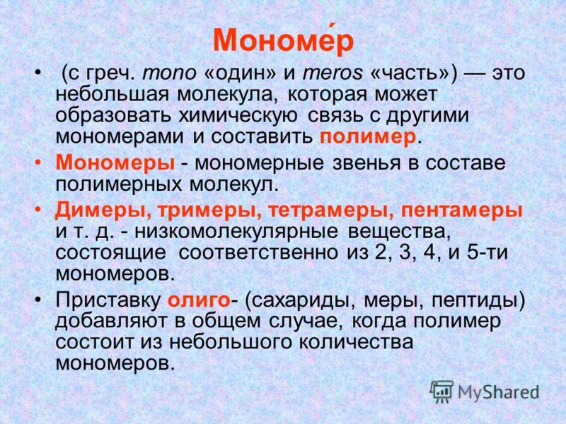 Мономе́р (с греч. mono «один» и meros «часть») это небольшая молекула, которая может образовать химическую связь с другими мономерами и составить полимер. Мономеры - мономерные звенья в составе полимерных молекул. Димеры, тримеры, тетрамеры, пентамер