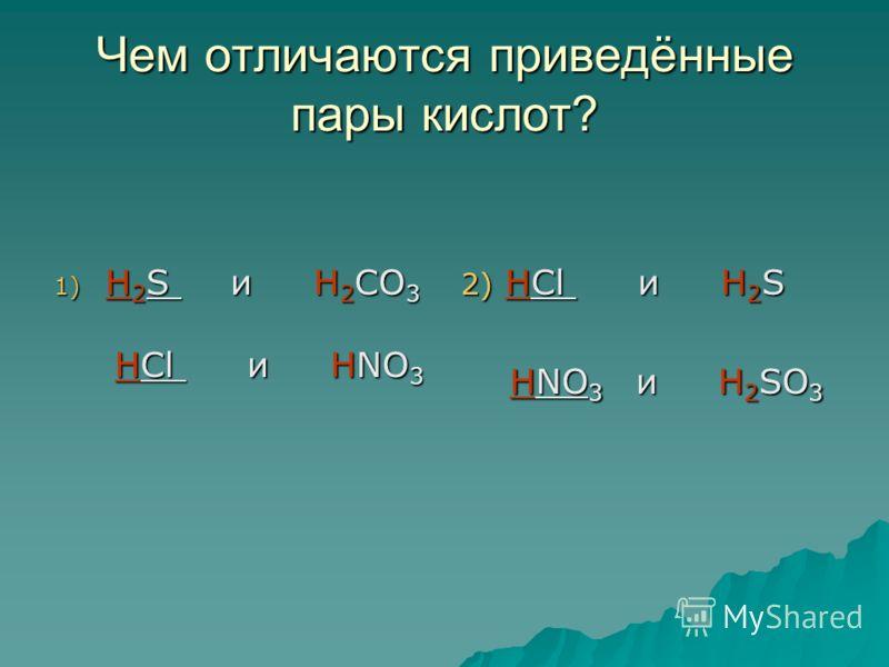 Чем отличаются приведённые пары кислот? 1) H 2 S и H 2 CO 3 HCl и HNO 3 HCl и HNO 3 2) HCl и H 2 S HNO 3 и H 2 SO 3 HNO 3 и H 2 SO 3