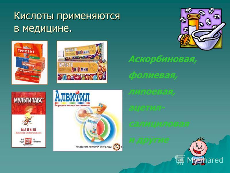 Кислоты применяются в медицине. Аскорбиновая, фолиевая, липоевая, ацетил- салициловая и другие