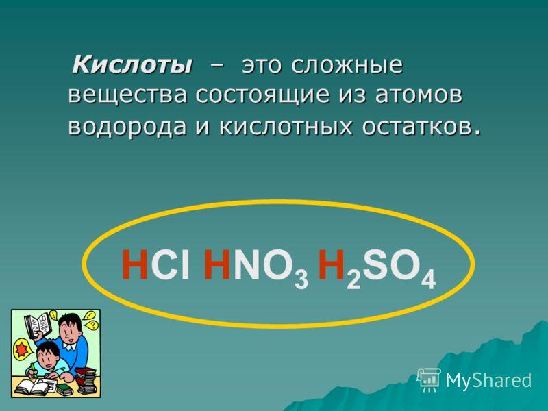 Кислоты – это сложные вещества состоящие из атомов водорода и кислотных остатков. Кислоты – это сложные вещества состоящие из атомов водорода и кислотных остатков. НCl HNO 3 H 2 SO 4