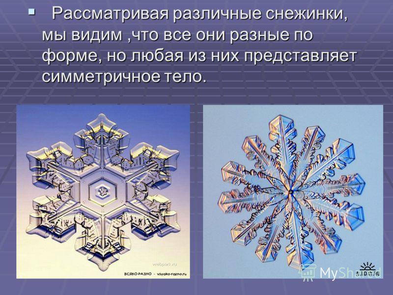 Рассматривая различные снежинки, мы видим,что все они разные по форме, но любая из них представляет симметричное тело.