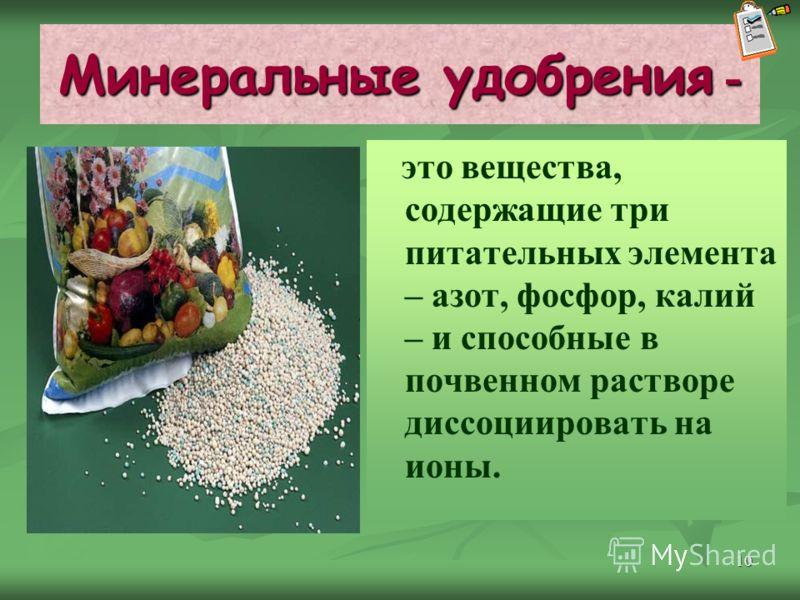 10 Минеральные удобрения - это вещества, содержащие три питательных элемента – азот, фосфор, калий – и способные в почвенном растворе диссоциировать на ионы.
