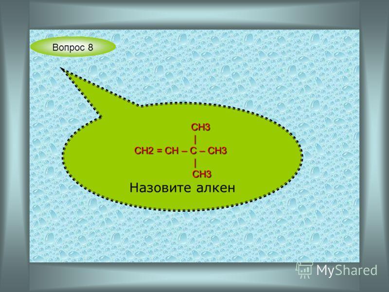Вопрос 8 СН3 СН3 | СН2 = СН – С – СН3 СН2 = СН – С – СН3 | СН3 СН3 Назовите алкен