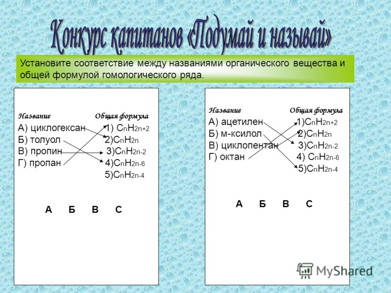 Название Общая формула А) циклогексан 1) С n H 2n+2 Б) толуол 2)C n H 2n В) пропин 3)C n H 2n-2 Г) пропан 4)C n H 2n-6 5)C n H 2n-4 А Б В С Установите соответствие между названиями органического вещества и общей формулой гомологического ряда. Названи