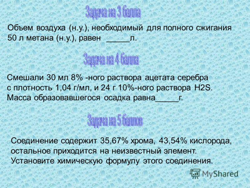 Объем воздуха (н.у.), необходимый для полного сжигания 50 л метана (н.у.), равен _____л. Смешали 30 мл 8% -ного раствора ацетата серебра с плотность 1,04 г/мл, и 24 г 10%-ного раствора H2S. Масса образовавшегося осадка равна_____г. Соединение содержи