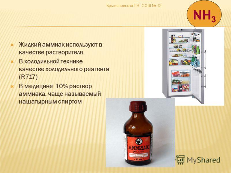 Крыжановская Т.Н. СОШ 12 Жидкий аммиак используют в качестве растворителя. В холодильной технике качестве холодильного реагента (R717) В медицине 10% раствор аммиака, чаще называемый нашатырным спиртом NH 3