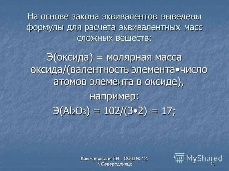 Крыжановская Т.Н., СОШ 12. г. Северодонецк11 На основе закона эквивалентов выведены формулы для расчета эквивалентных масс сложных веществ: Э(оксида) = молярная масса оксида/(валентность элементачисло атомов элемента в оксиде), например: Э(Al 2 O 3 )