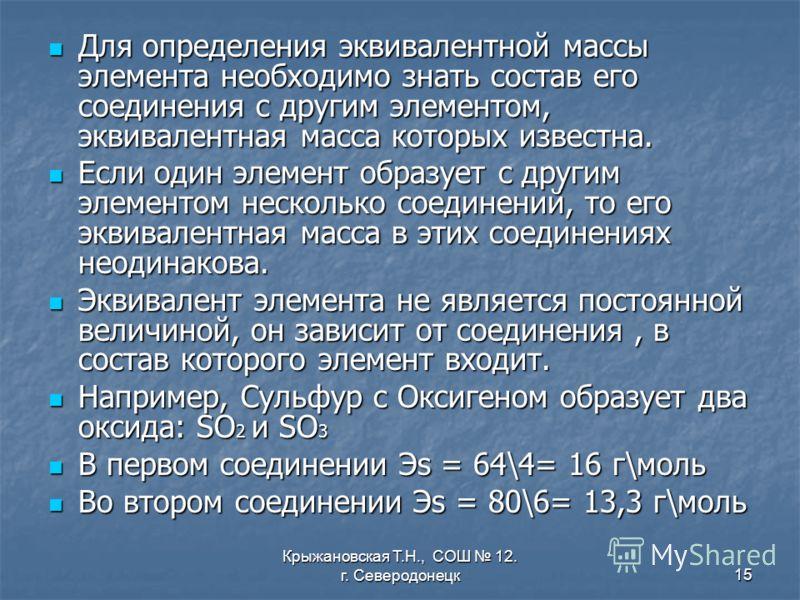 Крыжановская Т.Н., СОШ 12. г. Северодонецк15 Для определения эквивалентной массы элемента необходимо знать состав его соединения с другим элементом, эквивалентная масса которых известна. Для определения эквивалентной массы элемента необходимо знать с