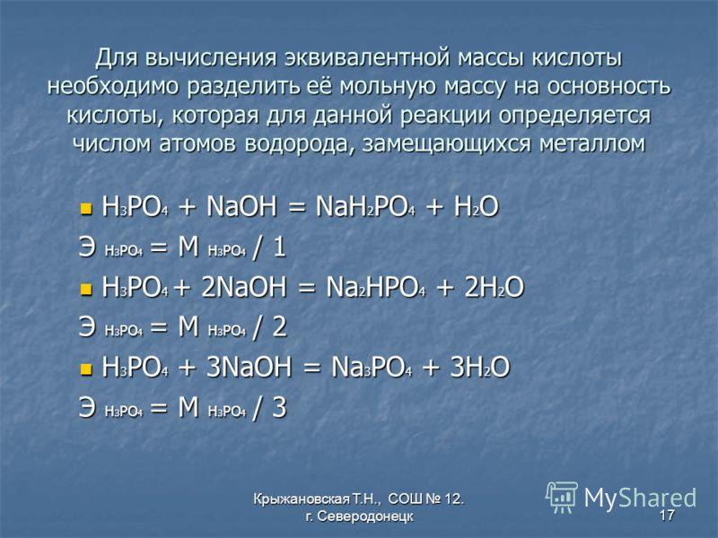 Крыжановская Т.Н., СОШ 12. г. Северодонецк17 Для вычисления эквивалентной массы кислоты необходимо разделить её мольную массу на основность кислоты, которая для данной реакции определяется числом атомов водорода, замещающихся металлом Н3РО4 + NaOH =