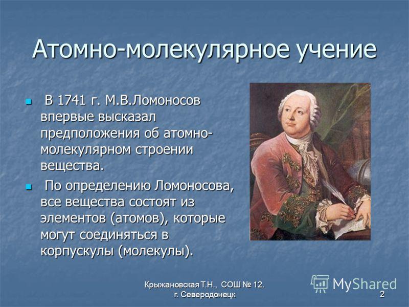 Крыжановская Т.Н., СОШ 12. г. Северодонецк2 Атомно-молекулярное учение В 1741 г. М.В.Ломоносов впервые высказал предположения об атомно- молекулярном строении вещества. В 1741 г. М.В.Ломоносов впервые высказал предположения об атомно- молекулярном ст