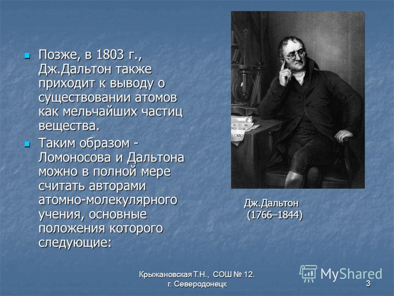 Крыжановская Т.Н., СОШ 12. г. Северодонецк3 Позже, в 1803 г., Дж.Дальтон также приходит к выводу о существовании атомов как мельчайших частиц вещества. Позже, в 1803 г., Дж.Дальтон также приходит к выводу о существовании атомов как мельчайших частиц