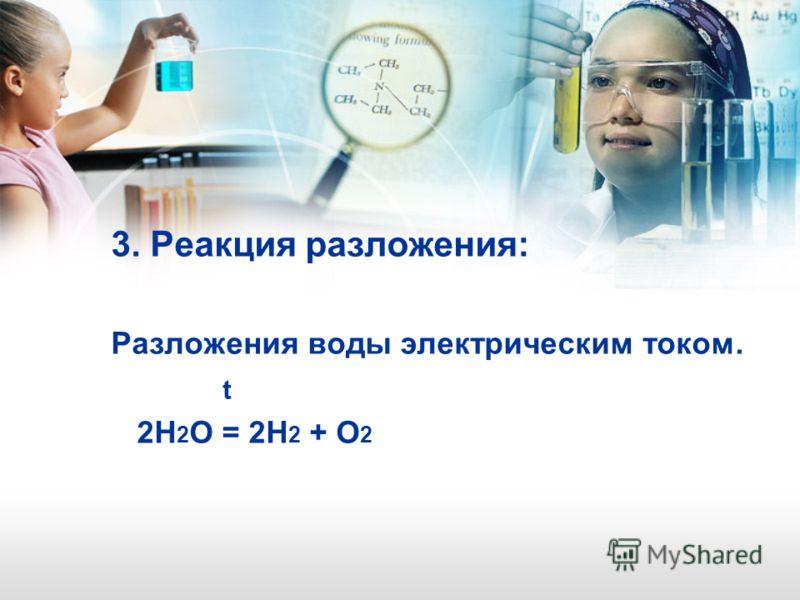 3. Реакция разложения: Разложения воды электрическим током. t 2Н 2 О = 2Н 2 + О 2