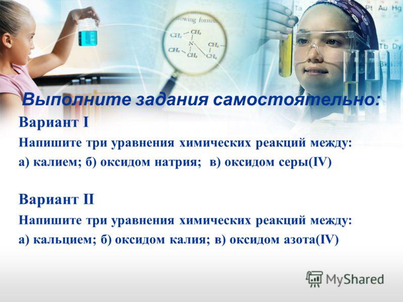 Выполните задания самостоятельно: Вариант I Напишите три уравнения химических реакций между: а) калием; б) оксидом натрия; в) оксидом серы(IV) Вариант II Напишите три уравнения химических реакций между: а) кальцием; б) оксидом калия; в) оксидом азота