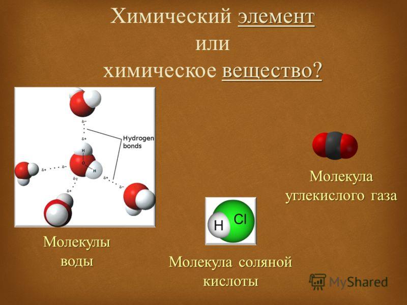 элемент вещество ? Химический элемент или химическое вещество ? Молекулы воды Молекула углекислого газа Молекула соляной кислоты
