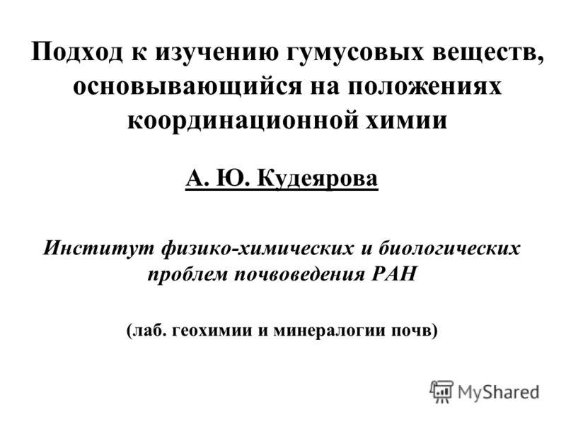 А. Ю. Кудеярова Институт физико-химических и биологических проблем почвоведения РАН (лаб. геохимии и минералогии почв) Подход к изучению гумусовых веществ, основывающийся на положениях координационной химии