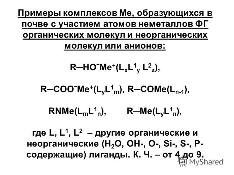 Примеры комплексов Ме, образующихся в почве с участием атомов неметаллов ФГ органических молекул и неорганических молекул или анионов: RHOˉMе + (L x L 1 y L 2 z ), RCOOˉMе + (L y L 1 m ), RCOMе(L n-1 ), RNMе(L m L 1 n ), RMе(L y L 1 n ), где L, L 1,