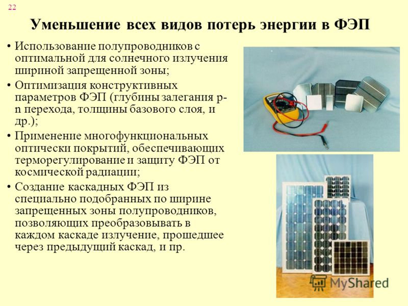 22 Уменьшение всех видов потерь энергии в ФЭП Использование полупроводников с оптимальной для солнечного излучения шириной запрещенной зоны; Оптимизация конструктивных параметров ФЭП (глубины залегания p- n перехода, толщины базового слоя, и др.); Пр