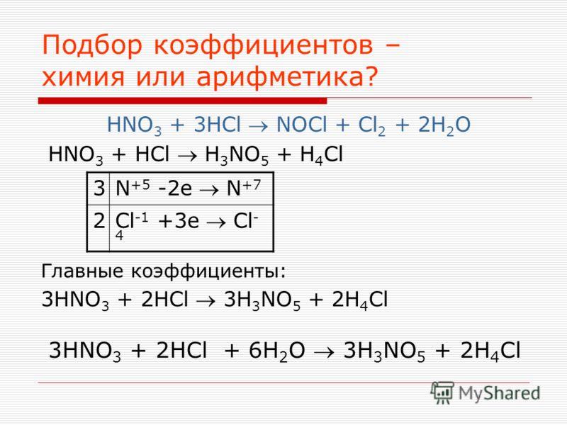 Подбор коэффициентов – химия или арифметика? HNO 3 + 3HCl NOCl + Cl 2 + 2H 2 O HNO 3 + HCl H 3 NO 5 + H 4 Cl Главные коэффициенты: 3HNO 3 + 2HCl 3H 3 NO 5 + 2H 4 Cl 3 N +5 -2e N +7 2 Cl -1 +3e Cl - 4 3HNO 3 + 2HCl + 6H 2 O 3H 3 NO 5 + 2H 4 Cl