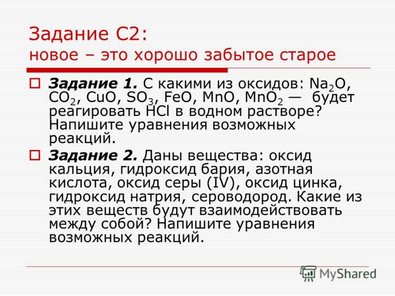 Задание С2: новое – это хорошо забытое старое Задание 1. С какими из оксидов: Na 2 O, CO 2, CuO, SO 3, FeO, MnO, MnO 2 будет реагировать HCl в водном растворе? Напишите уравнения возможных реакций. Задание 2. Даны вещества: оксид кальция, гидроксид б