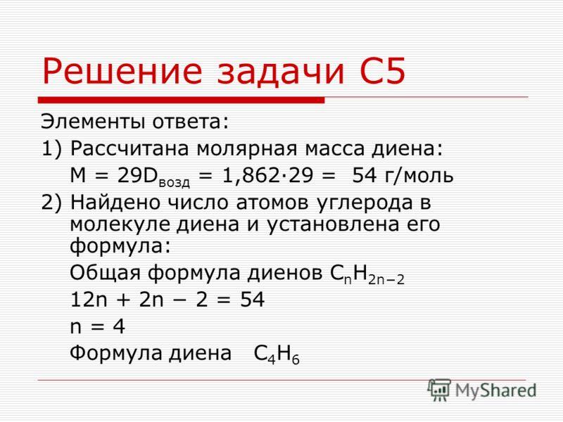 Решение задачи С5 Элементы ответа: 1) Рассчитана молярная масса диена: M = 29D возд = 1,86229 = 54 г/моль 2) Найдено число атомов углерода в молекуле диена и установлена его формула: Общая формула диенов C n H 2n2 12n + 2n 2 = 54 n = 4 Формула диена