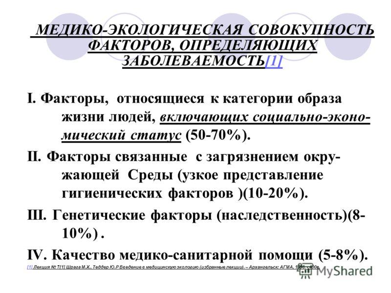 МЕДИКО-ЭКОЛОГИЧЕСКАЯ СОВОКУПНОСТЬ ФАКТОРОВ, ОПРЕДЕЛЯЮЩИХ ЗАБОЛЕВАЕМОСТЬ[1][1] I. Факторы, относящиеся к категории образа жизни людей, включающих социально-эконо- мический статус (50-70%). II. Факторы связанные с загрязнением окру- жающей Среды (узкое
