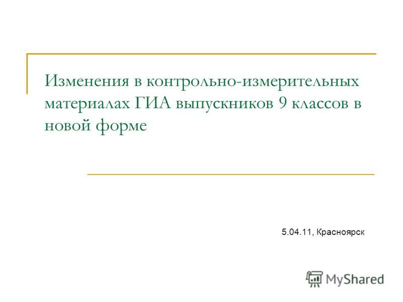 Изменения в контрольно-измерительных материалах ГИА выпускников 9 классов в новой форме 5.04.11, Красноярск
