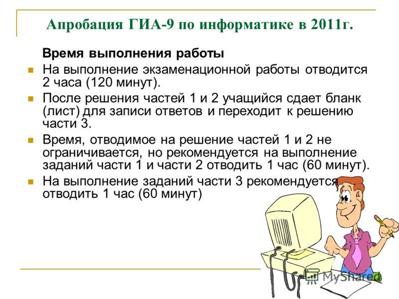 Апробация ГИА-9 по информатике в 2011г. Время выполнения работы На выполнение экзаменационной работы отводится 2 часа (120 минут). После решения частей 1 и 2 учащийся сдает бланк (лист) для записи ответов и переходит к решению части 3. Время, отводим
