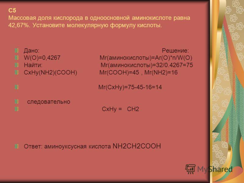 C5 Массовая доля кислорода в одноосновной аминокислоте равна 42,67%. Установите молекулярную формулу кислоты. Дано: Решение: W(O)=0,4267 Mr(аминокислоты)=Ar(O)*n/W(O) Найти: Mr(аминокислоты)=32/0.4267=75 CxHy(NH2)(COOH) Mr(COOH)=45, Mr(NH2)=16 Mr(CxH