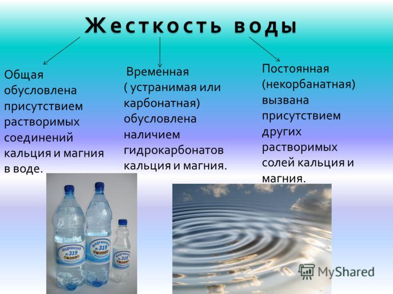 Жесткость воды Общая обусловлена присутствием растворимых соединений кальция и магния в воде. Временная ( устранимая или карбонатная) обусловлена наличием гидрокарбонатов кальция и магния. Постоянная (некорбанатная) вызвана присутствием других раство