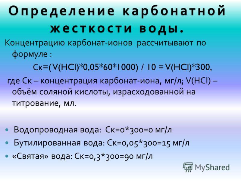 Определение карбонатной жесткости воды. Концентрацию карбонат - ионов рассчитывают по формуле : Ск =( V(HCl)*0,05*60*1000) / 10 = V(HCl)*300, где Ск – концентрация карбонат - иона, мг / л ; V(HCl) – объём соляной кислоты, израсходованной на титровани