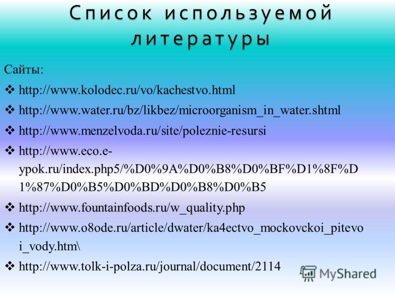 Список используемой литературы Сайты: http://www.kolodec.ru/vo/kachestvo.html http://www.water.ru/bz/likbez/microorganism_in_water.shtml http://www.menzelvoda.ru/site/poleznie-resursi http://www.eco.e- ypok.ru/index.php5/%D0%9A%D0%B8%D0%BF%D1%8F%D 1%