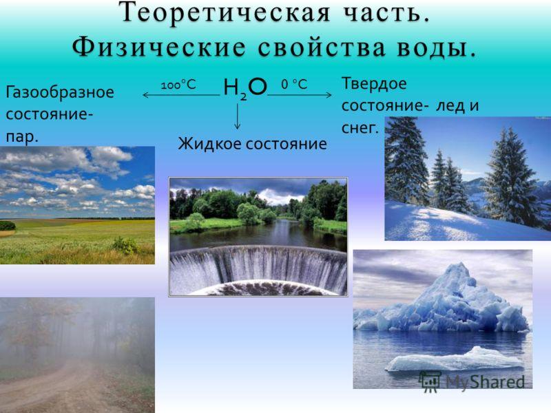 Н2OН2O Твердое состояние- лед и снег. Газообразное состояние- пар. Теоретическая часть. Физические свойства воды. Жидкое состояние 0 °C 100 °C