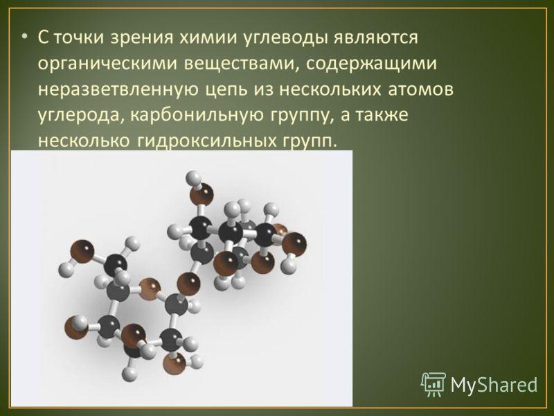 С точки зрения химии углеводы являются органическими веществами, содержащими неразветвленную цепь из нескольких атомов углерода, карбонильную группу, а также несколько гидроксильных групп.