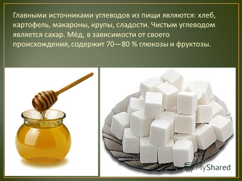 Главными источниками углеводов из пищи являются : хлеб, картофель, макароны, крупы, сладости. Чистым углеводом является сахар. Мёд, в зависимости от своего происхождения, содержит 7080 % глюкозы и фруктозы.
