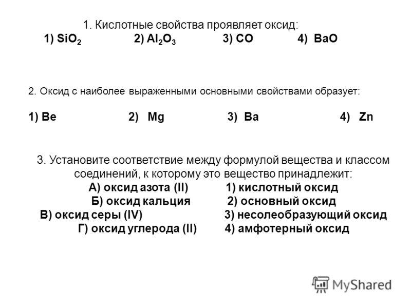 1. Кислотные свойства проявляет оксид: 1) SiO 2 2) Al 2 O 3 3) CO 4) BaO 3. Установите соответствие между формулой вещества и классом соединений, к которому это вещество принадлежит: А) оксид азота (II) 1) кислотный оксид Б) оксид кальция 2) основный