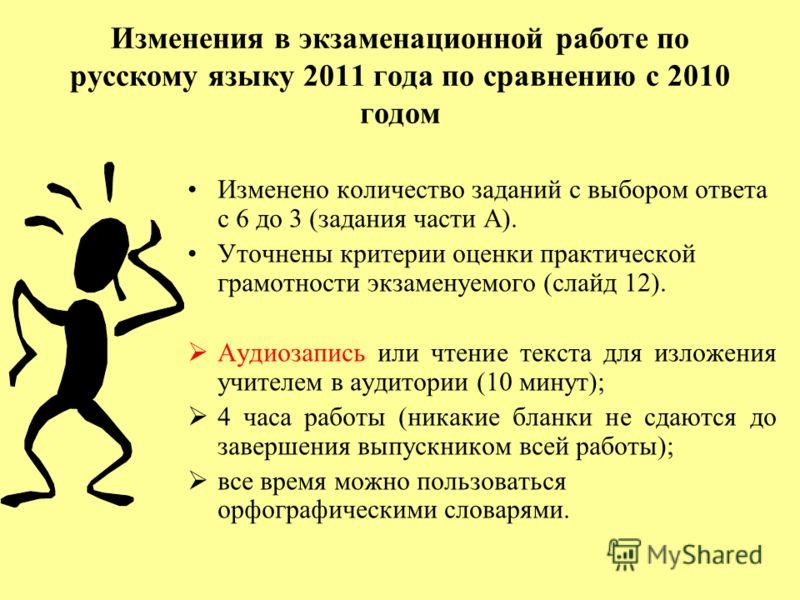 Изменения в экзаменационной работе по русскому языку 2011 года по сравнению с 2010 годом Изменено количество заданий с выбором ответа с 6 до 3 (задания части А). Уточнены критерии оценки практической грамотности экзаменуемого (слайд 12). Аудиозапись