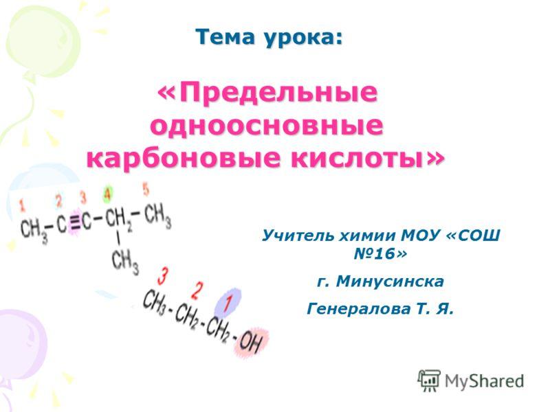 Тема урока: «Предельные одноосновные карбоновые кислоты» Учитель химии МОУ «СОШ 16» г. Минусинска Генералова Т. Я.