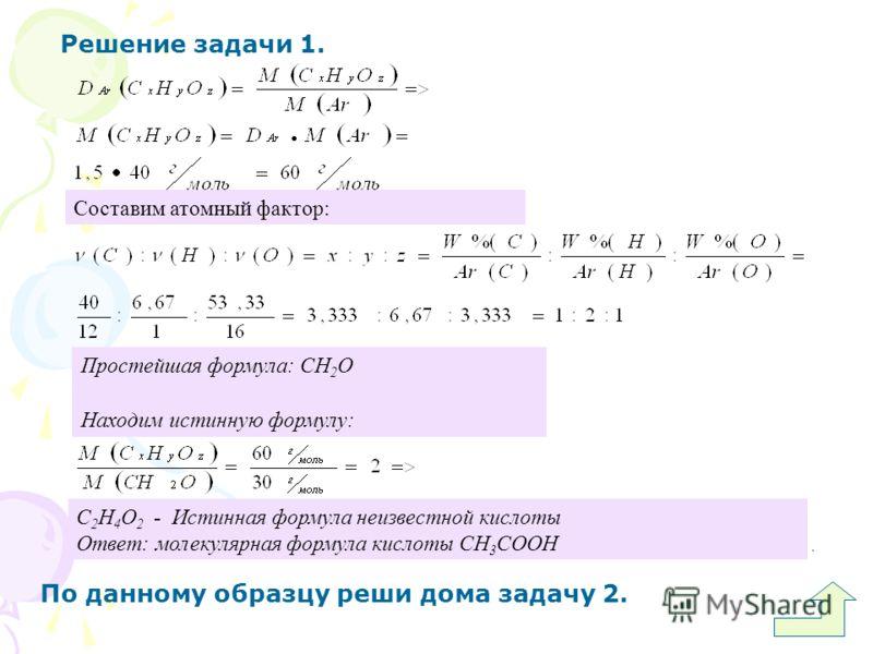 Решение задачи 1. По данному образцу реши дома задачу 2. Простейшая формула: СН 2 О Находим истинную формулу: С 2 Н 4 О 2 - Истинная формула неизвестной кислоты Ответ: молекулярная формула кислоты СН 3 СООН Составим атомный фактор: