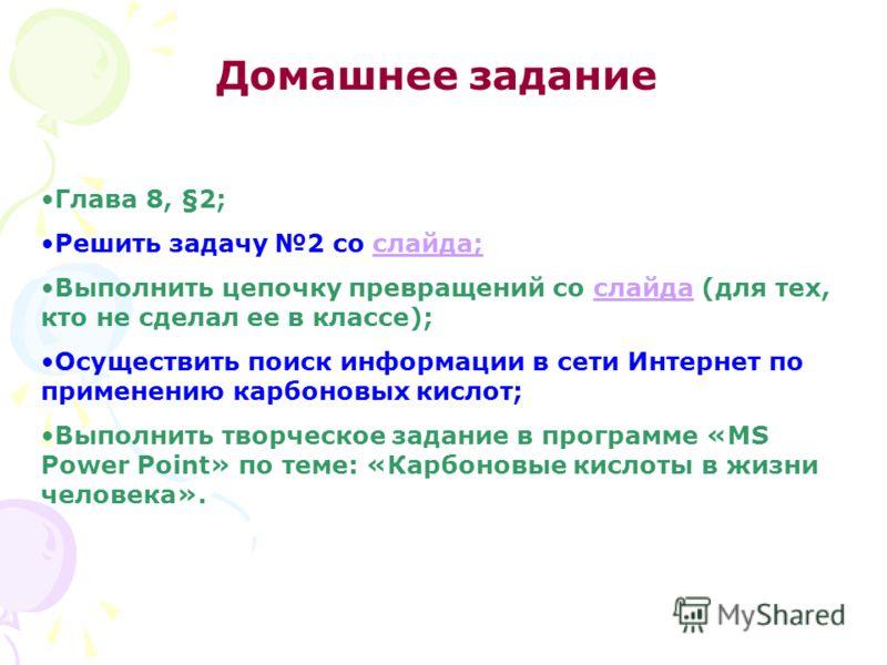 Домашнее задание Глава 8, §2; Решить задачу 2 со слайда;слайда; Выполнить цепочку превращений со слайда (для тех, кто не сделал ее в классе);слайда Осуществить поиск информации в сети Интернет по применению карбоновых кислот; Выполнить творческое зад