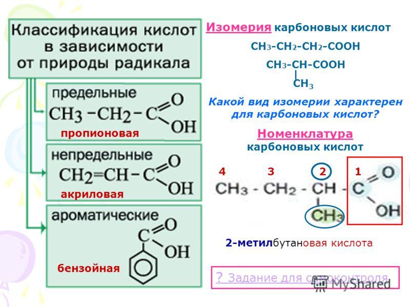 Изомерия карбоновых кислот СН 3 -СН 2 -СН 2 -СООН СН 3 -СН-СООН СН 3 Какой вид изомерии характерен для карбоновых кислот? Номенклатура карбоновых кислот ? Задание для самоконтроля пропионовая акриловая бензойная 1342 2-метилбутановая кислота