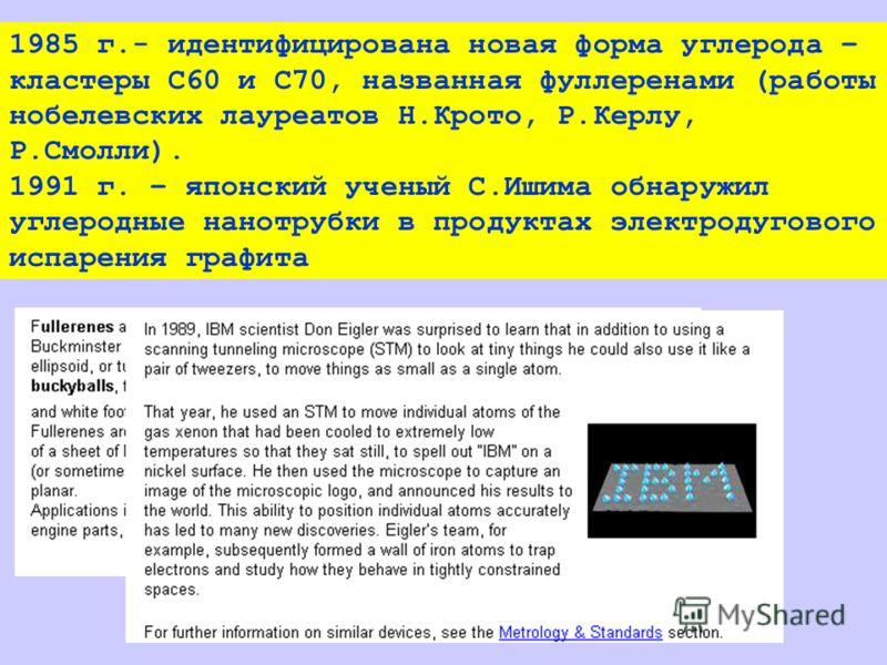 1985 г.- идентифицирована новая форма углерода – кластеры С60 и С70, названная фуллеренами (работы нобелевских лауреатов Н.Крото, Р.Керлу, Р.Смолли). 1991 г. – японский ученый С.Ишима обнаружил углеродные нанотрубки в продуктах электродугового испаре