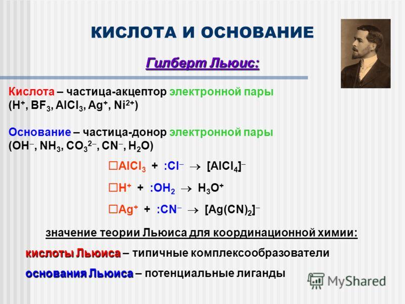 КИСЛОТА И ОСНОВАНИЕ Гилберт Льюис: Кислота – частица-акцептор электронной пары (H +, BF 3, AlCl 3, Ag +, Ni 2+ ) Основание – частица-донор электронной пары (OH, NH 3, CO 3 2, CN, H 2 O) AlCl 3 + :Cl [AlCl 4 ] H + + :OH 2 H 3 O + Ag + + :CN [Ag(CN) 2