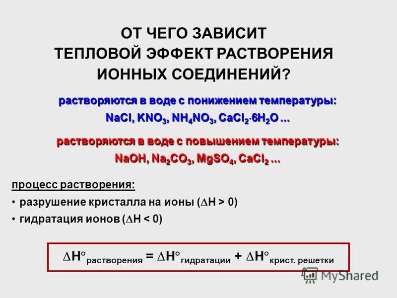 ОТ ЧЕГО ЗАВИСИТ ТЕПЛОВОЙ ЭФФЕКТ РАСТВОРЕНИЯ ИОННЫХ СОЕДИНЕНИЙ? растворяются в воде с понижением температуры: NaCl, KNO 3, NH 4 NO 3, CaCl 2 6H 2 O... растворяются в воде с повышением температуры: NaOH, Na 2 CO 3, MgSO 4, CaCl 2... H растворения = H г