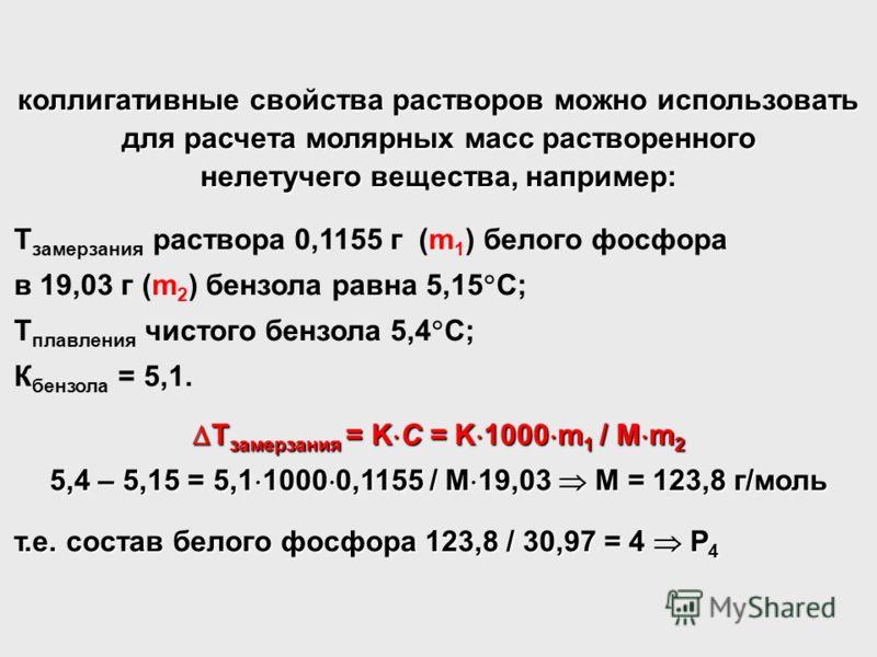 коллигативные свойства растворов можно использовать для расчета молярных масс растворенного нелетучего вещества, например: Т замерзания раствора 0,1155 г (m 1 ) белого фосфора в 19,03 г (m 2 ) бензола равна 5,15 С; Т плавления чистого бензола 5,4 С;