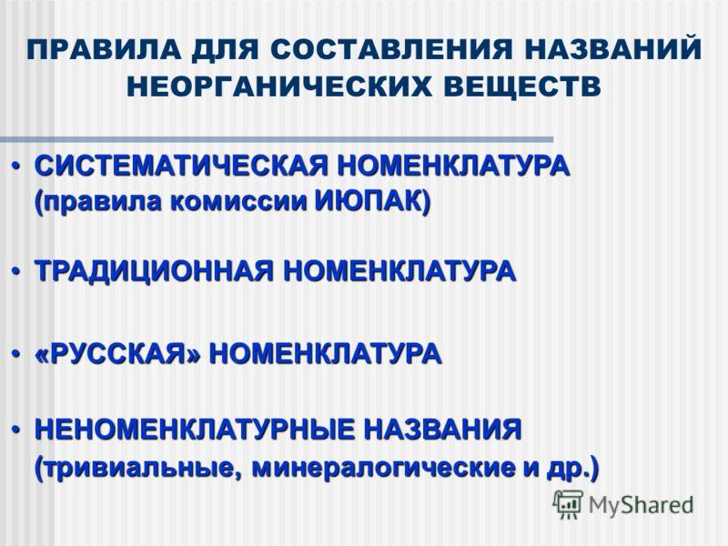 ПРАВИЛА ДЛЯ СОСТАВЛЕНИЯ НАЗВАНИЙ НЕОРГАНИЧЕСКИХ ВЕЩЕСТВ СИСТЕМАТИЧЕСКАЯ НОМЕНКЛАТУРАСИСТЕМАТИЧЕСКАЯ НОМЕНКЛАТУРА (правила комиссии ИЮПАК) (правила комиссии ИЮПАК) ТРАДИЦИОННАЯ НОМЕНКЛАТУРАТРАДИЦИОННАЯ НОМЕНКЛАТУРА «РУССКАЯ» НОМЕНКЛАТУРА«РУССКАЯ» НОМЕ
