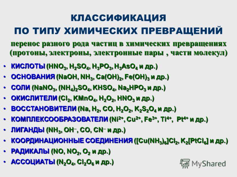 КЛАССИФИКАЦИЯ ПО ТИПУ ХИМИЧЕСКИХ ПРЕВРАЩЕНИЙ КИСЛОТЫ (HNO 3, H 2 SO 4, H 3 PO 3, H 3 AsO 4 и др.)КИСЛОТЫ (HNO 3, H 2 SO 4, H 3 PO 3, H 3 AsO 4 и др.) ОСНОВАНИЯ (NaOH, NH 3, Ca(OH) 2, Fe(OH) 3 и др.)ОСНОВАНИЯ (NaOH, NH 3, Ca(OH) 2, Fe(OH) 3 и др.) СОЛ