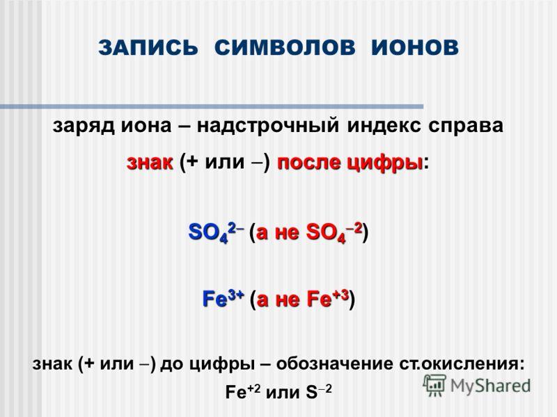 ЗАПИСЬ СИМВОЛОВ ИОНОВ заряд иона – надстрочный индекс справа знак (+ или ) после цифры: SO 4 2 (а не SO 4 2 ) Fe 3+ (а не Fe +3 ) знак (+ или ) до цифры – обозначение ст.окисления: Fe +2 или S 2