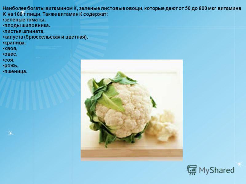 Наиболее богаты витамином К 1 зеленые листовые овощи, которые дают от 50 до 800 мкг витамина K на 100 г пищи. Также витамин К содержат: зеленые томаты, плоды шиповника. листья шпината, капуста (брюссельская и цветная), крапива, хвоя, овес, соя, рожь,