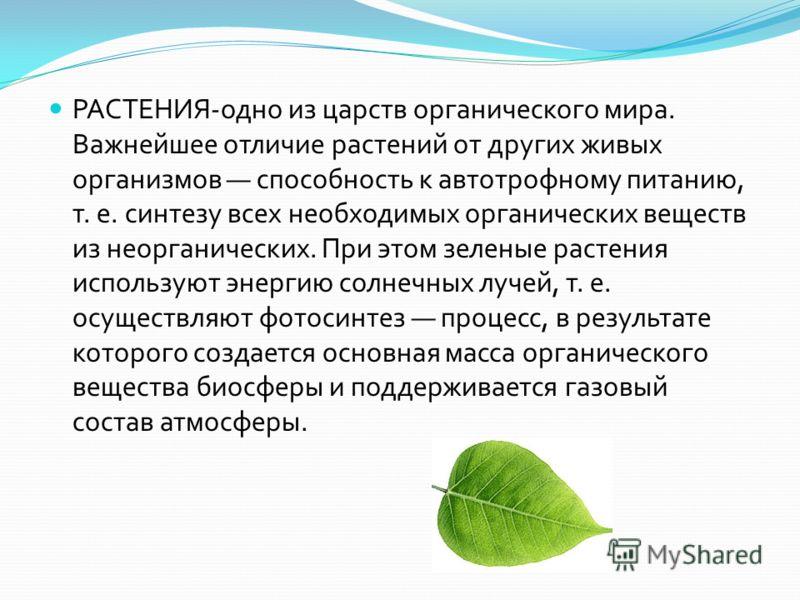 РАСТЕНИЯ - одно из царств органического мира. Важнейшее отличие растений от других живых организмов способность к автотрофному питанию, т. е. синтезу всех необходимых органических веществ из неорганических. При этом зеленые растения используют энерги