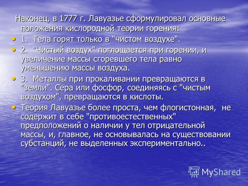 Наконец, в 1777 г. Лавуазье сформулировал основные положения кислородной теории горения: Наконец, в 1777 г. Лавуазье сформулировал основные положения кислородной теории горения: 1. Тела горят только в